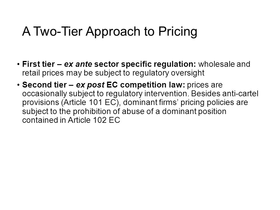 A Two-Tier Approach to Pricing First tier – ex ante sector specific regulation: wholesale and retail prices may be subject to regulatory oversight Second tier – ex post EC competition law: prices are occasionally subject to regulatory intervention.
