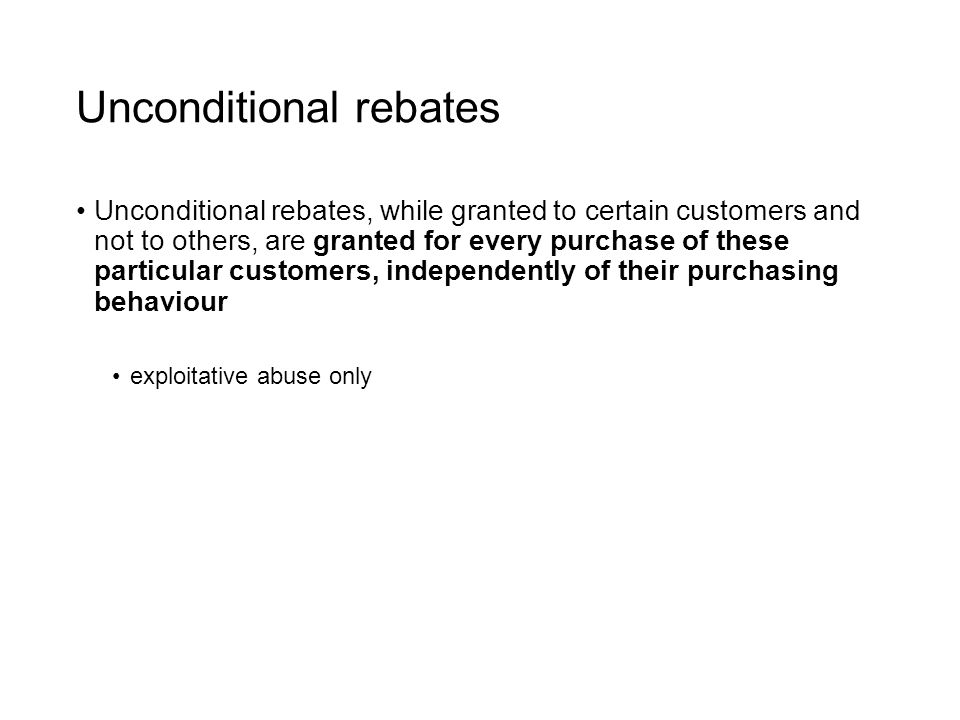 Unconditional rebates Unconditional rebates, while granted to certain customers and not to others, are granted for every purchase of these particular customers, independently of their purchasing behaviour exploitative abuse only