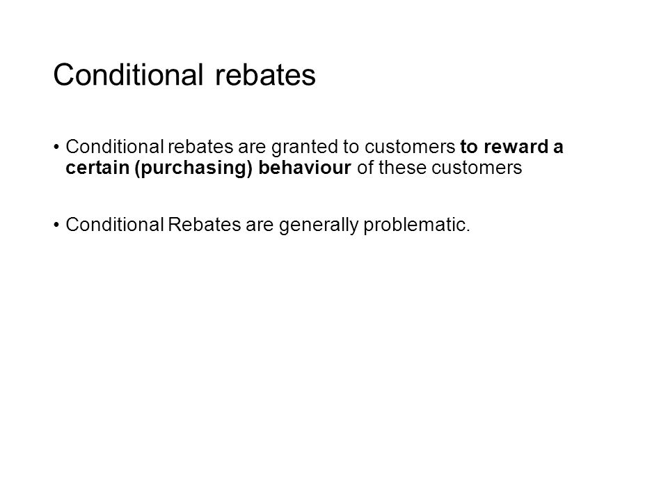 Conditional rebates Conditional rebates are granted to customers to reward a certain (purchasing) behaviour of these customers Conditional Rebates are generally problematic.