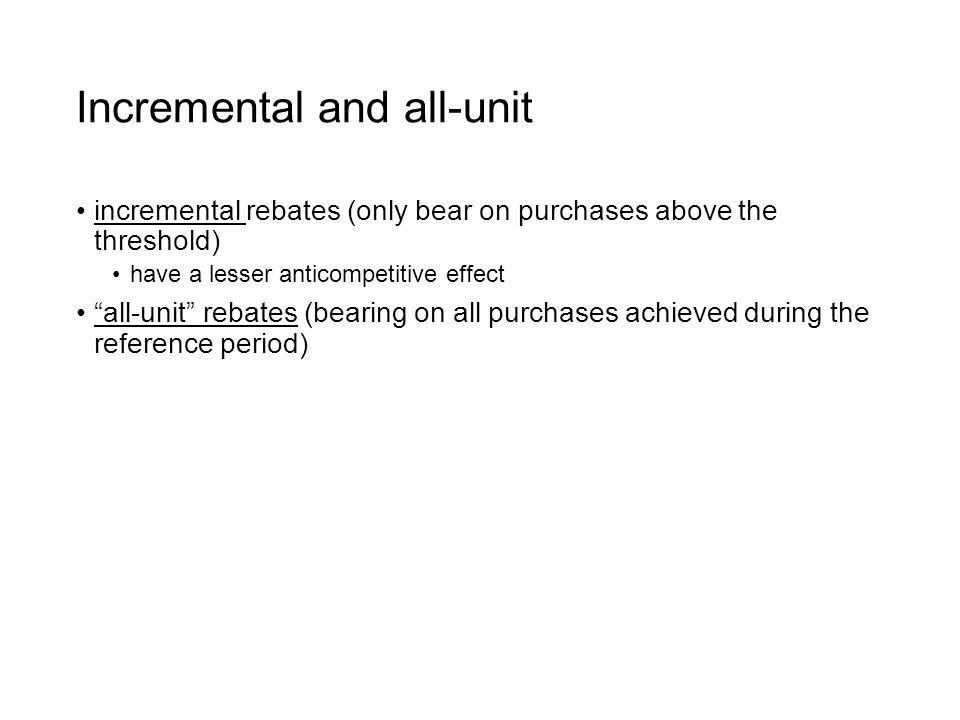 Incremental and all-unit incremental rebates (only bear on purchases above the threshold) have a lesser anticompetitive effect all-unit rebates (bearing on all purchases achieved during the reference period)
