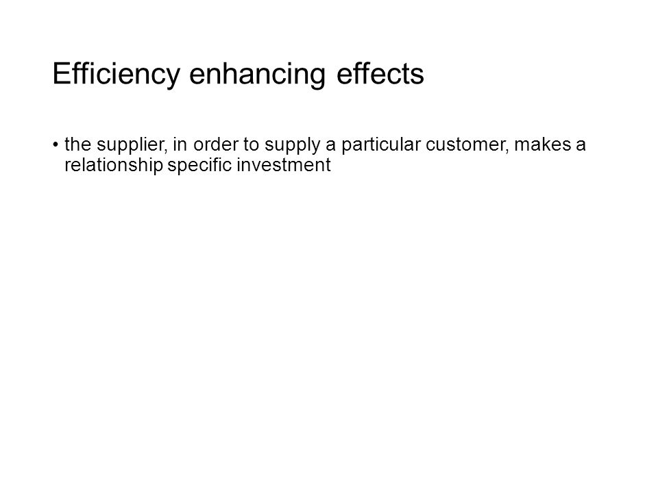 Efficiency enhancing effects the supplier, in order to supply a particular customer, makes a relationship specific investment