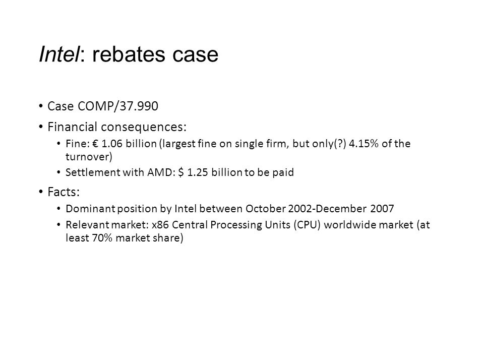 Intel: rebates case Case COMP/37.990 Financial consequences: Fine: € 1.06 billion (largest fine on single firm, but only( ) 4.15% of the turnover) Settlement with AMD: $ 1.25 billion to be paid Facts: Dominant position by Intel between October 2002-December 2007 Relevant market: x86 Central Processing Units (CPU) worldwide market (at least 70% market share)