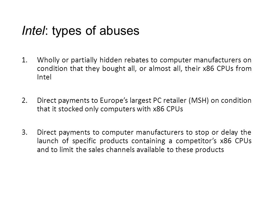 Intel: types of abuses 1.Wholly or partially hidden rebates to computer manufacturers on condition that they bought all, or almost all, their x86 CPUs from Intel 2.Direct payments to Europe's largest PC retailer (MSH) on condition that it stocked only computers with x86 CPUs 3.Direct payments to computer manufacturers to stop or delay the launch of specific products containing a competitor's x86 CPUs and to limit the sales channels available to these products