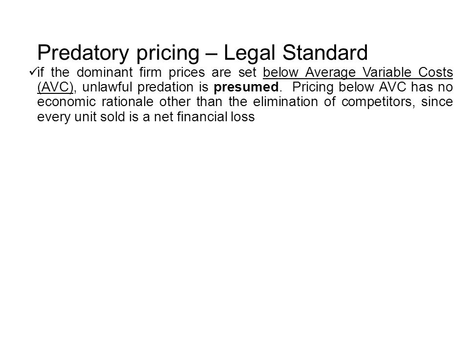 Predatory pricing – Legal Standard if the dominant firm prices are set below Average Variable Costs (AVC), unlawful predation is presumed.