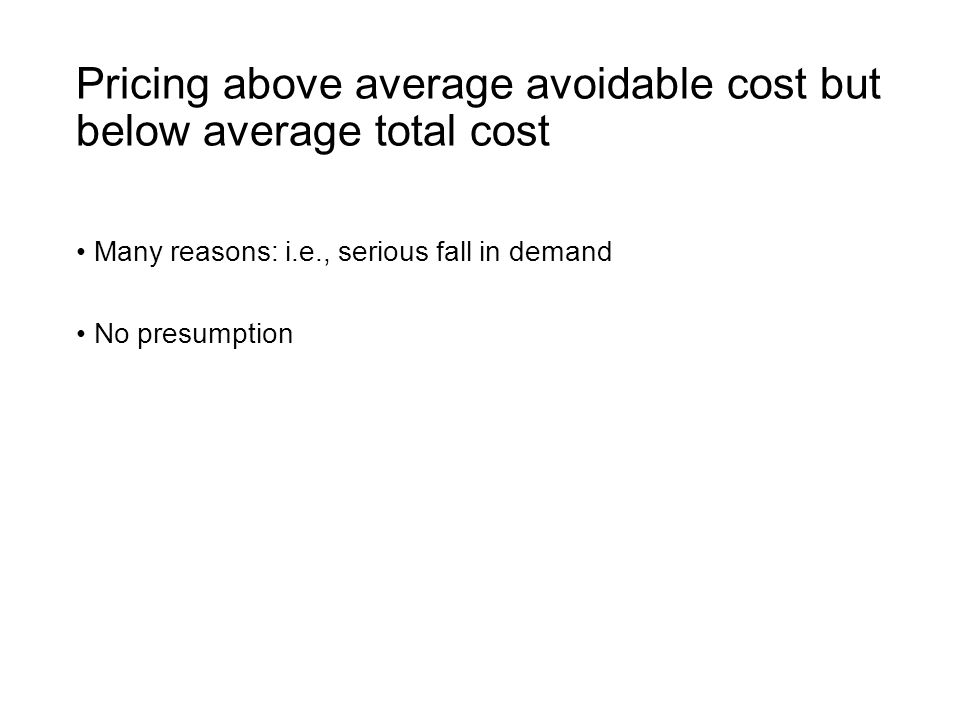 Pricing above average avoidable cost but below average total cost Many reasons: i.e., serious fall in demand No presumption