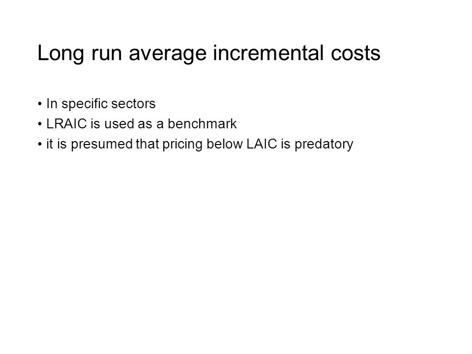 Long run average incremental costs In specific sectors LRAIC is used as a benchmark it is presumed that pricing below LAIC is predatory