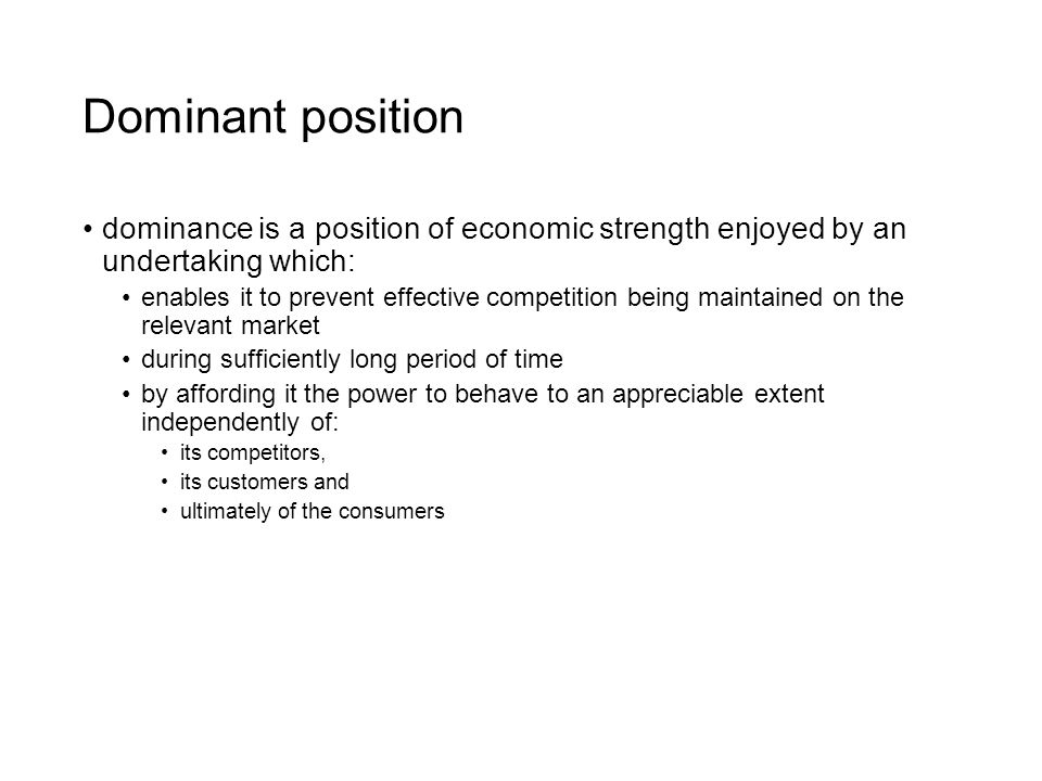 Dominant position dominance is a position of economic strength enjoyed by an undertaking which: enables it to prevent effective competition being maintained on the relevant market during sufficiently long period of time by affording it the power to behave to an appreciable extent independently of: its competitors, its customers and ultimately of the consumers