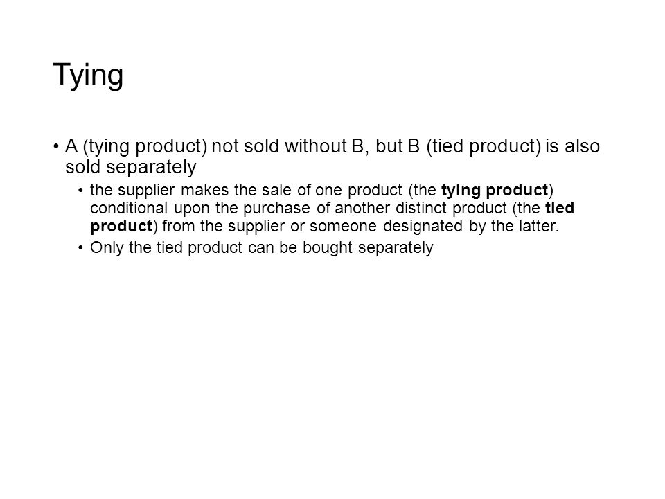 Tying A (tying product) not sold without B, but B (tied product) is also sold separately the supplier makes the sale of one product (the tying product) conditional upon the purchase of another distinct product (the tied product) from the supplier or someone designated by the latter.