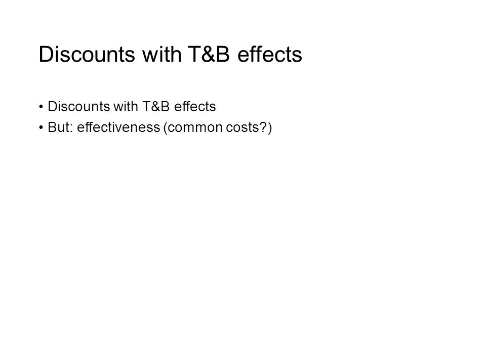 Discounts with T&B effects But: effectiveness (common costs )