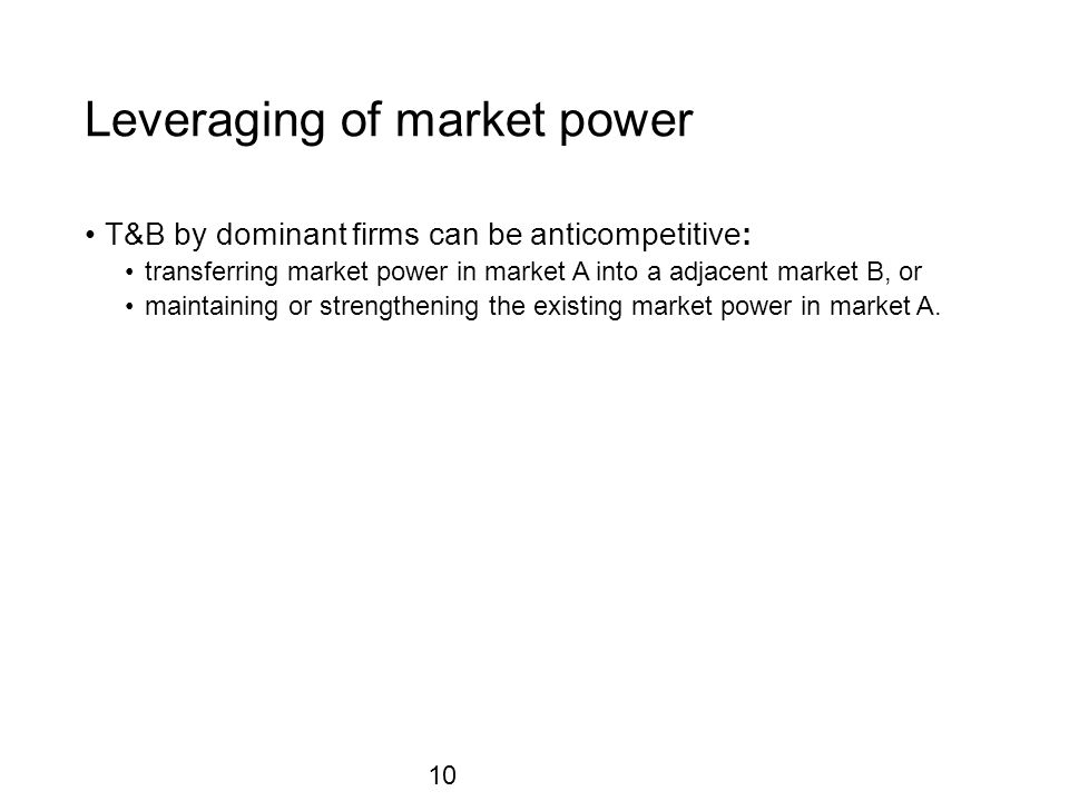 Leveraging of market power T&B by dominant firms can be anticompetitive: transferring market power in market A into a adjacent market B, or maintaining or strengthening the existing market power in market A.