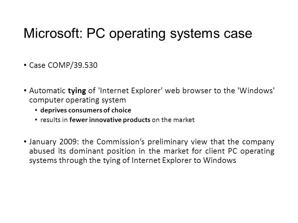 Microsoft: PC operating systems case Case COMP/39.530 Automatic tying of Internet Explorer web browser to the Windows computer operating system deprives consumers of choice results in fewer innovative products on the market January 2009: the Commission's preliminary view that the company abused its dominant position in the market for client PC operating systems through the tying of Internet Explorer to Windows