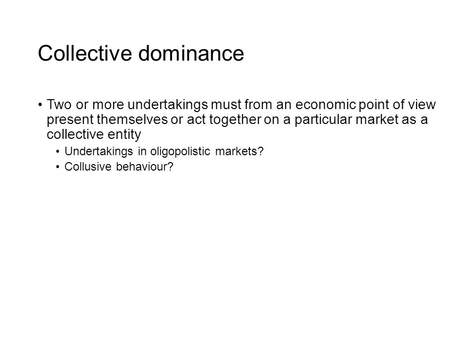 Collective dominance Two or more undertakings must from an economic point of view present themselves or act together on a particular market as a collective entity Undertakings in oligopolistic markets.