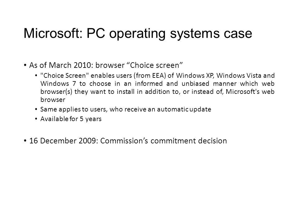 Microsoft: PC operating systems case As of March 2010: browser Choice screen Choice Screen enables users (from EEA) of Windows XP, Windows Vista and Windows 7 to choose in an informed and unbiased manner which web browser(s) they want to install in addition to, or instead of, Microsoft s web browser Same applies to users, who receive an automatic update Available for 5 years 16 December 2009: Commission's commitment decision