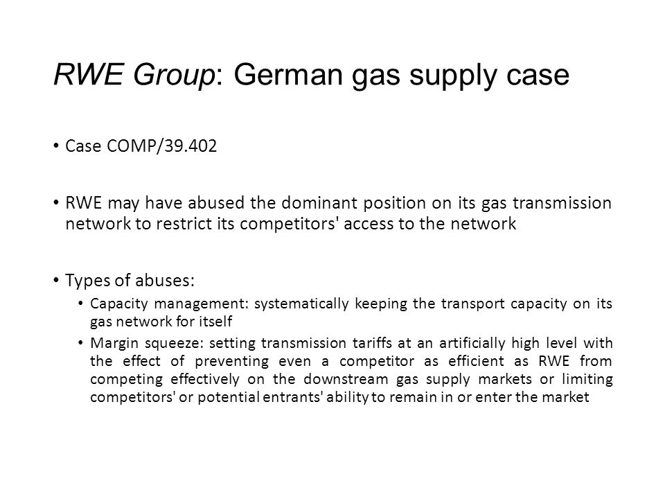 RWE Group: German gas supply case Case COMP/39.402 RWE may have abused the dominant position on its gas transmission network to restrict its competitors access to the network Types of abuses: Capacity management: systematically keeping the transport capacity on its gas network for itself Margin squeeze: setting transmission tariffs at an artificially high level with the effect of preventing even a competitor as efficient as RWE from competing effectively on the downstream gas supply markets or limiting competitors or potential entrants ability to remain in or enter the market