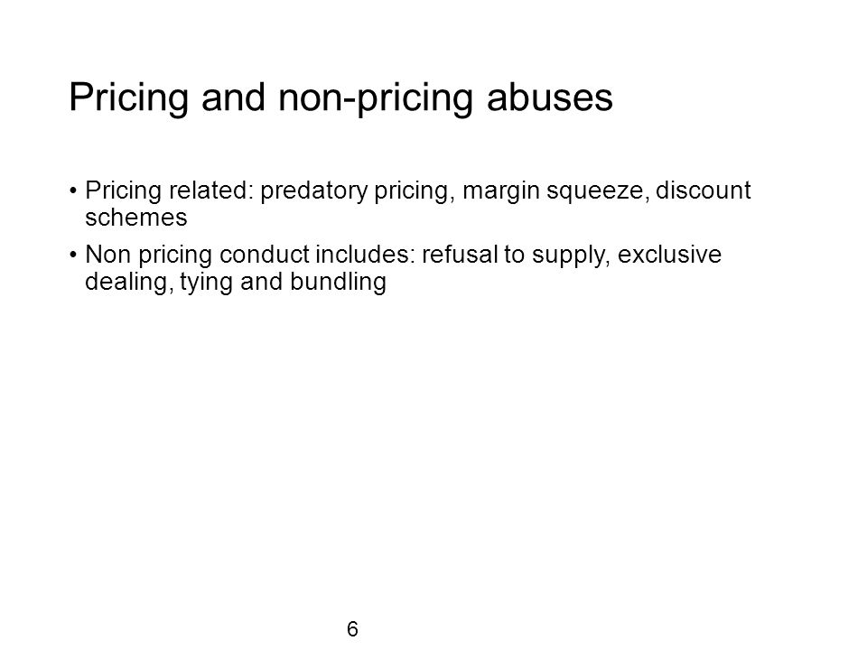 Pricing and non-pricing abuses Pricing related: predatory pricing, margin squeeze, discount schemes Non pricing conduct includes: refusal to supply, exclusive dealing, tying and bundling 6