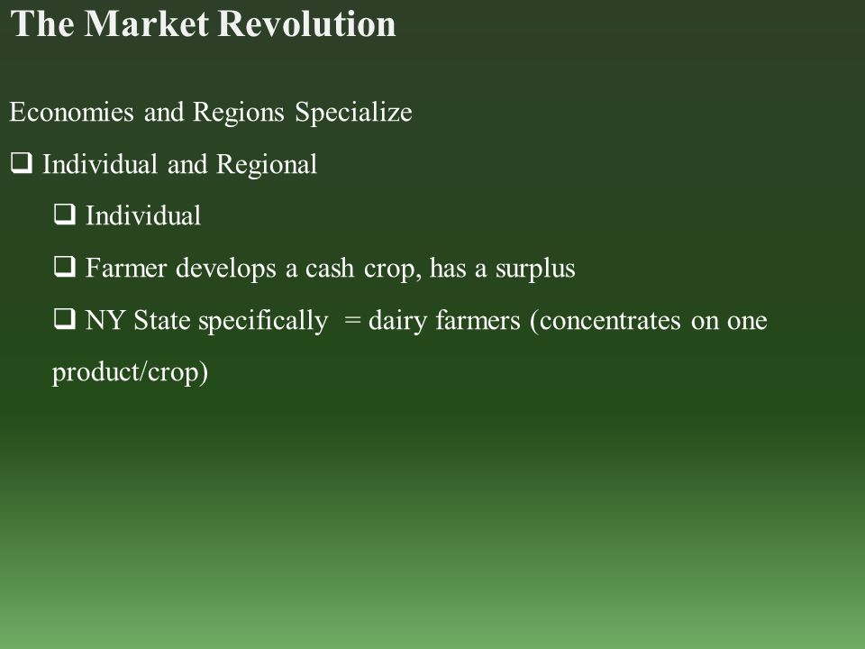 The Market Revolution Economies and Regions Specialize  Individual and Regional  Individual  Farmer develops a cash crop, has a surplus  NY State specifically = dairy farmers (concentrates on one product/crop)