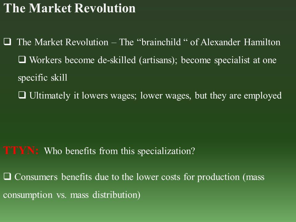 The Market Revolution  The Market Revolution – The brainchild of Alexander Hamilton  Workers become de-skilled (artisans); become specialist at one specific skill  Ultimately it lowers wages; lower wages, but they are employed TTYN: Who benefits from this specialization.
