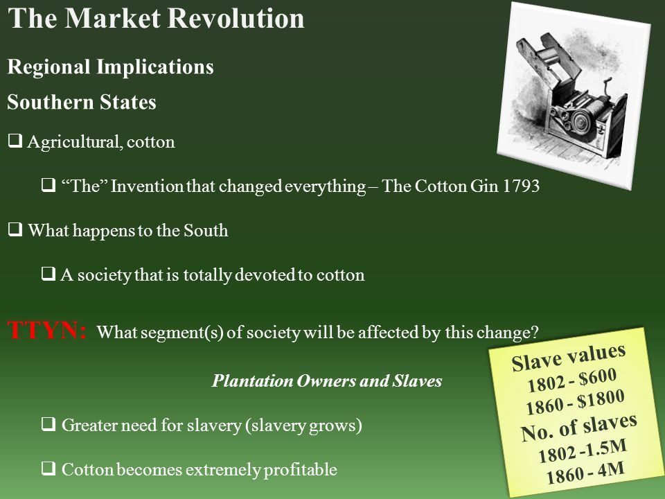 The Market Revolution Regional Implications Southern States  Agricultural, cotton  The Invention that changed everything – The Cotton Gin 1793  What happens to the South  A society that is totally devoted to cotton TTYN: What segment(s) of society will be affected by this change.