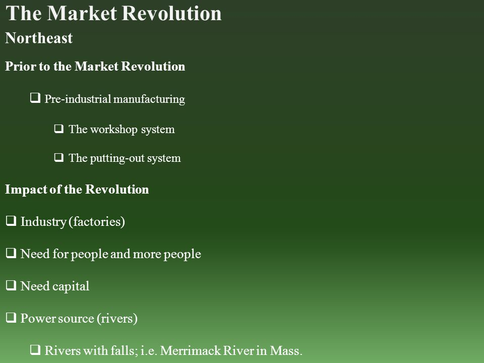The Market Revolution Northeast Prior to the Market Revolution  Pre-industrial manufacturing  The workshop system  The putting-out system Impact of the Revolution  Industry (factories)  Need for people and more people  Need capital  Power source (rivers)  Rivers with falls; i.e.