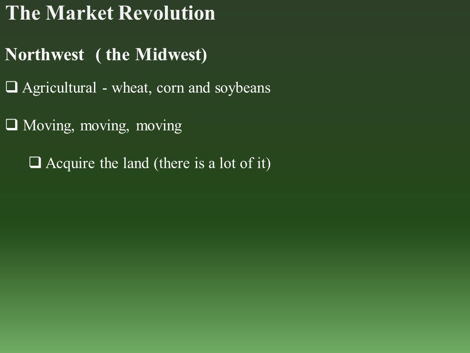 The Market Revolution Northwest ( the Midwest)  Agricultural - wheat, corn and soybeans  Moving, moving, moving  Acquire the land (there is a lot o