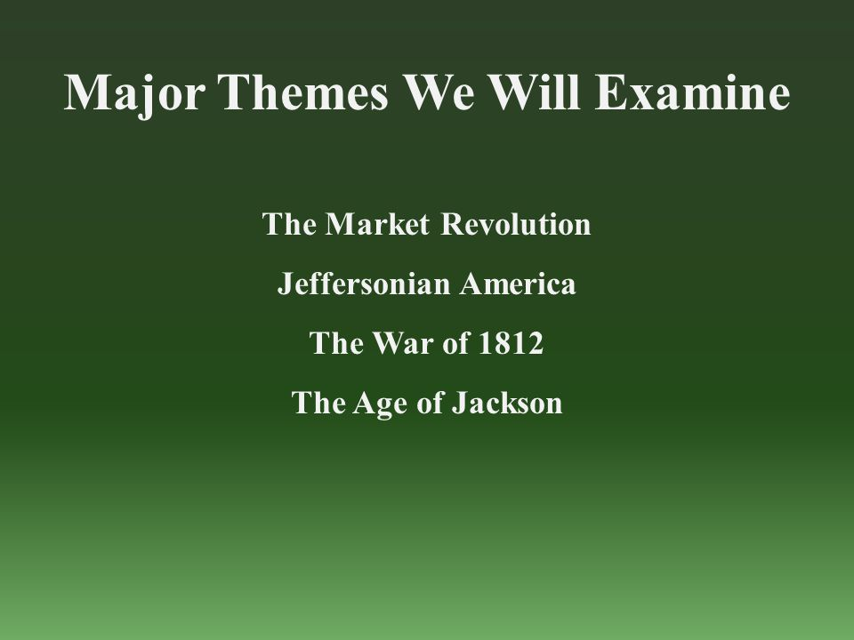 Major Themes We Will Examine The Market Revolution Jeffersonian America The War of 1812 The Age of Jackson
