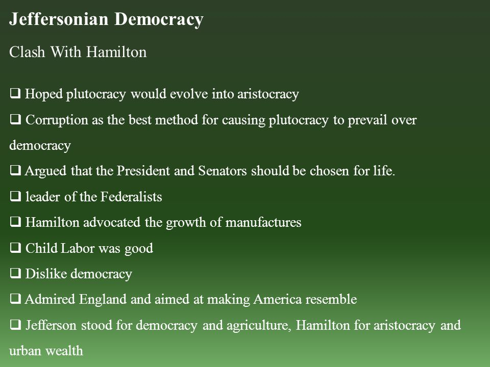 Jeffersonian Democracy Clash With Hamilton  Hoped plutocracy would evolve into aristocracy  Corruption as the best method for causing plutocracy to