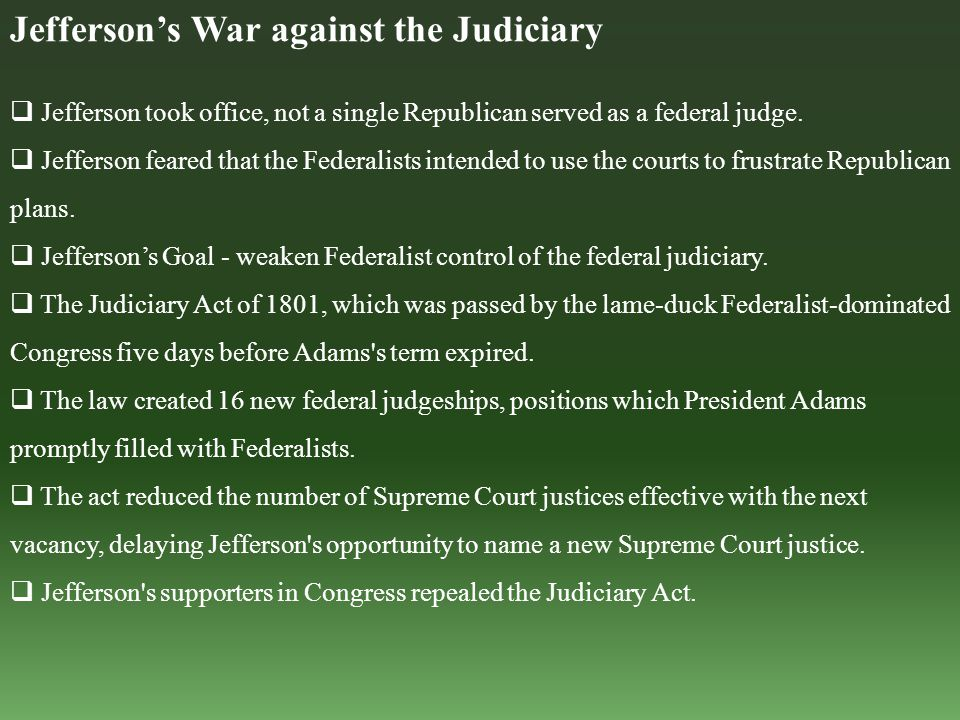 Jefferson's War against the Judiciary  Jefferson took office, not a single Republican served as a federal judge.  Jefferson feared that the Federali