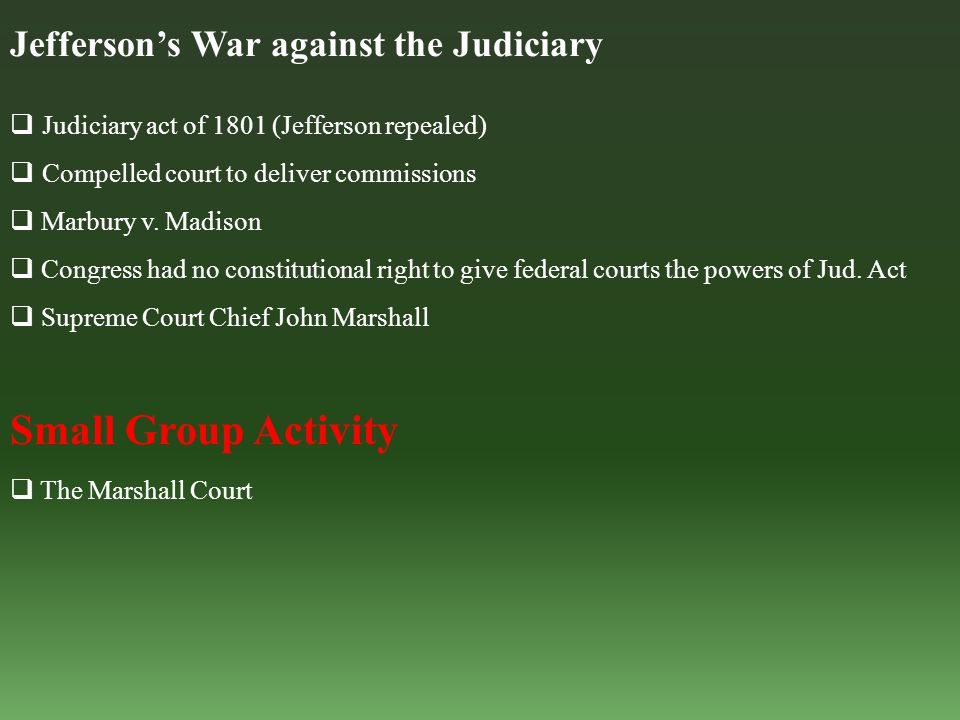 Jefferson's War against the Judiciary  Judiciary act of 1801 (Jefferson repealed)  Compelled court to deliver commissions  Marbury v. Madison  Con