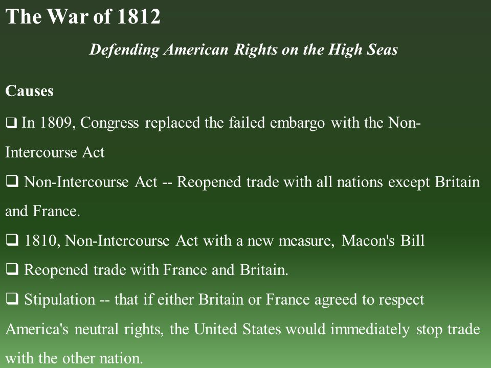 Defending American Rights on the High Seas Causes  In 1809, Congress replaced the failed embargo with the Non- Intercourse Act  Non-Intercourse Act -- Reopened trade with all nations except Britain and France.