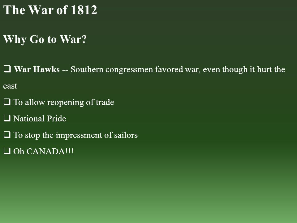 Why Go to War?  War Hawks -- Southern congressmen favored war, even though it hurt the east  To allow reopening of trade  National Pride  To stop