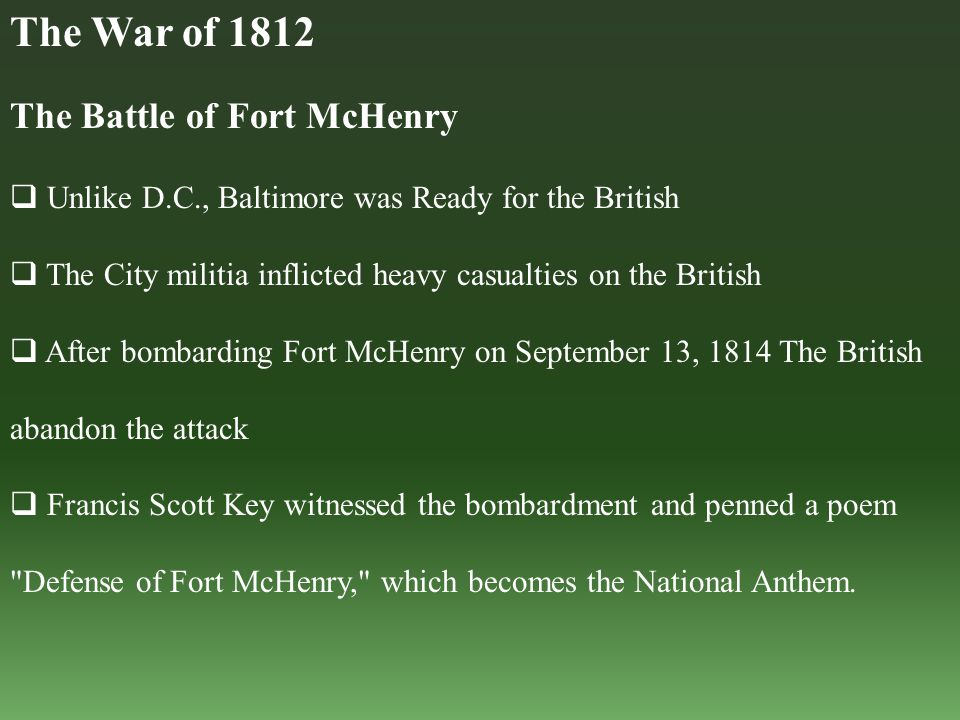 The Battle of Fort McHenry  Unlike D.C., Baltimore was Ready for the British  The City militia inflicted heavy casualties on the British  After bombarding Fort McHenry on September 13, 1814 The British abandon the attack  Francis Scott Key witnessed the bombardment and penned a poem Defense of Fort McHenry, which becomes the National Anthem.