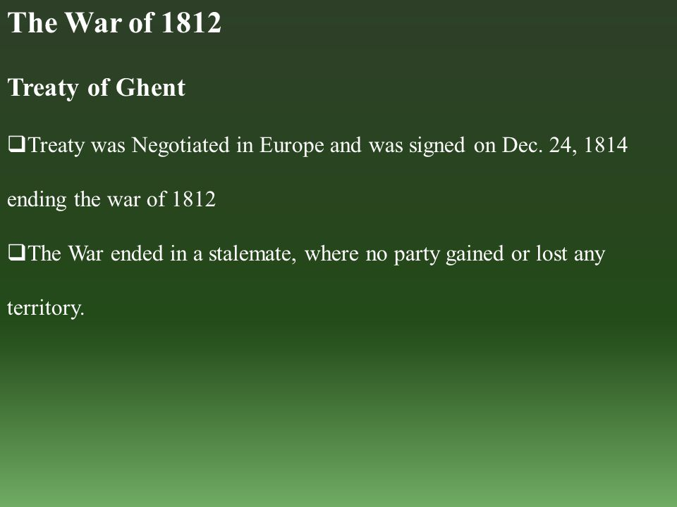 Treaty of Ghent  Treaty was Negotiated in Europe and was signed on Dec. 24, 1814 ending the war of 1812  The War ended in a stalemate, where no part