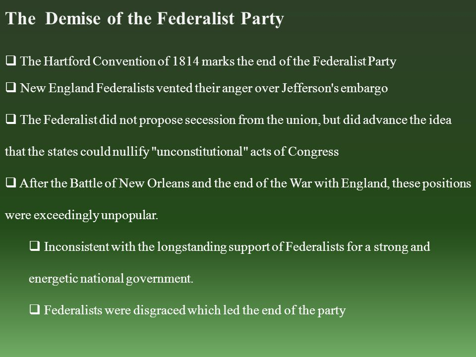 The Demise of the Federalist Party  The Hartford Convention of 1814 marks the end of the Federalist Party  New England Federalists vented their anger over Jefferson s embargo  The Federalist did not propose secession from the union, but did advance the idea that the states could nullify unconstitutional acts of Congress  After the Battle of New Orleans and the end of the War with England, these positions were exceedingly unpopular.