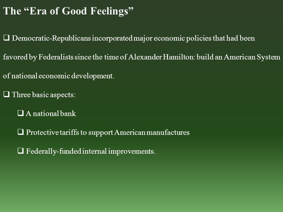 The Era of Good Feelings  Democratic-Republicans incorporated major economic policies that had been favored by Federalists since the time of Alexander Hamilton: build an American System of national economic development.