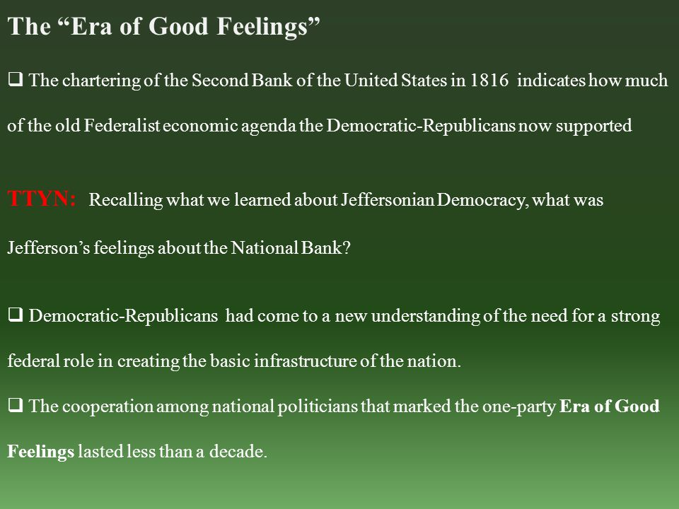 The Era of Good Feelings  The chartering of the Second Bank of the United States in 1816 indicates how much of the old Federalist economic agenda the Democratic-Republicans now supported TTYN: Recalling what we learned about Jeffersonian Democracy, what was Jefferson's feelings about the National Bank.