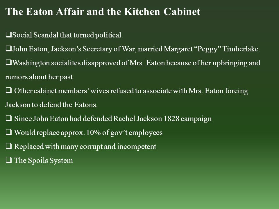The Eaton Affair and the Kitchen Cabinet  Social Scandal that turned political  John Eaton, Jackson's Secretary of War, married Margaret Peggy Timberlake.