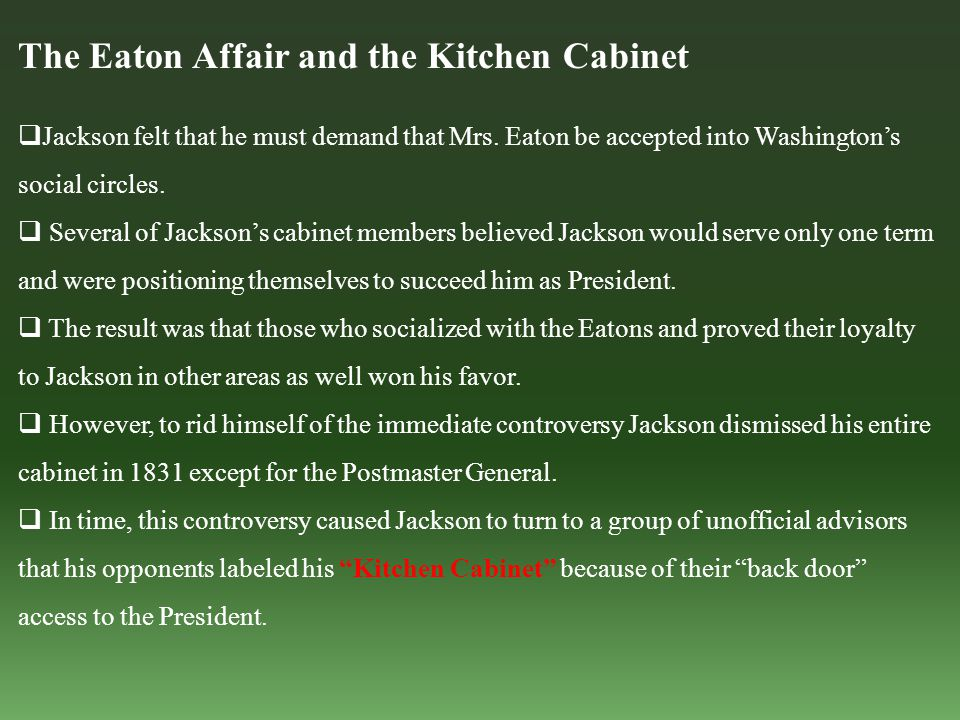 The Eaton Affair and the Kitchen Cabinet  Jackson felt that he must demand that Mrs. Eaton be accepted into Washington's social circles.  Several of