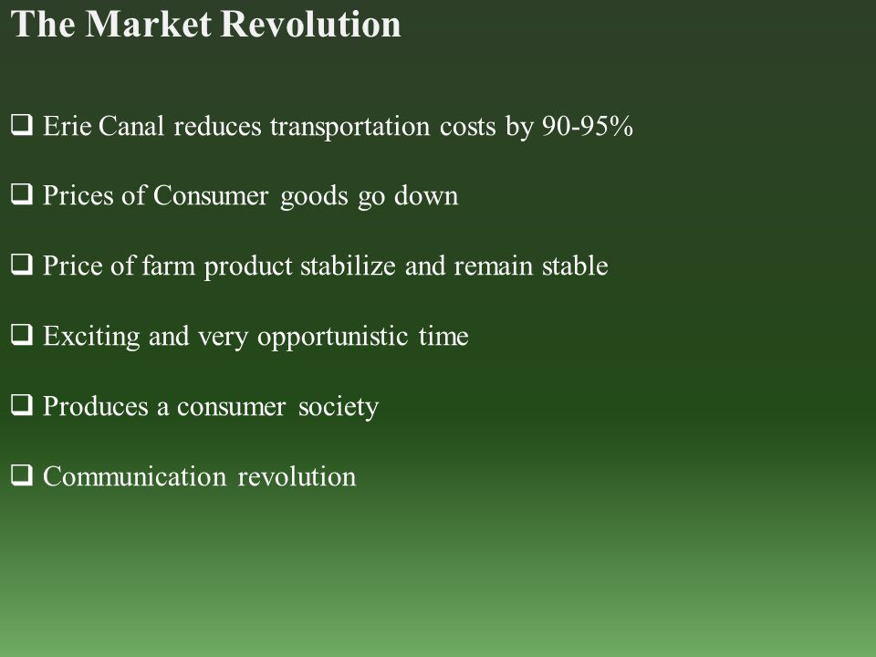 The Market Revolution  Erie Canal reduces transportation costs by 90-95%  Prices of Consumer goods go down  Price of farm product stabilize and rem