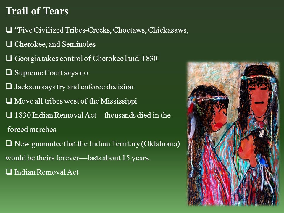 Trail of Tears  Five Civilized Tribes-Creeks, Choctaws, Chickasaws,  Cherokee, and Seminoles  Georgia takes control of Cherokee land-1830  Supreme Court says no  Jackson says try and enforce decision  Move all tribes west of the Mississippi  1830 Indian Removal Act—thousands died in the forced marches  New guarantee that the Indian Territory (Oklahoma) would be theirs forever—lasts about 15 years.