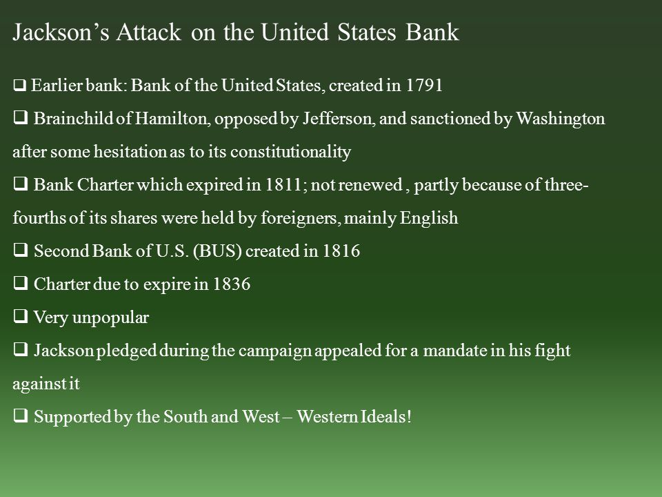 Jackson's Attack on the United States Bank  Earlier bank: Bank of the United States, created in 1791  Brainchild of Hamilton, opposed by Jefferson, and sanctioned by Washington after some hesitation as to its constitutionality  Bank Charter which expired in 1811; not renewed, partly because of three- fourths of its shares were held by foreigners, mainly English  Second Bank of U.S.