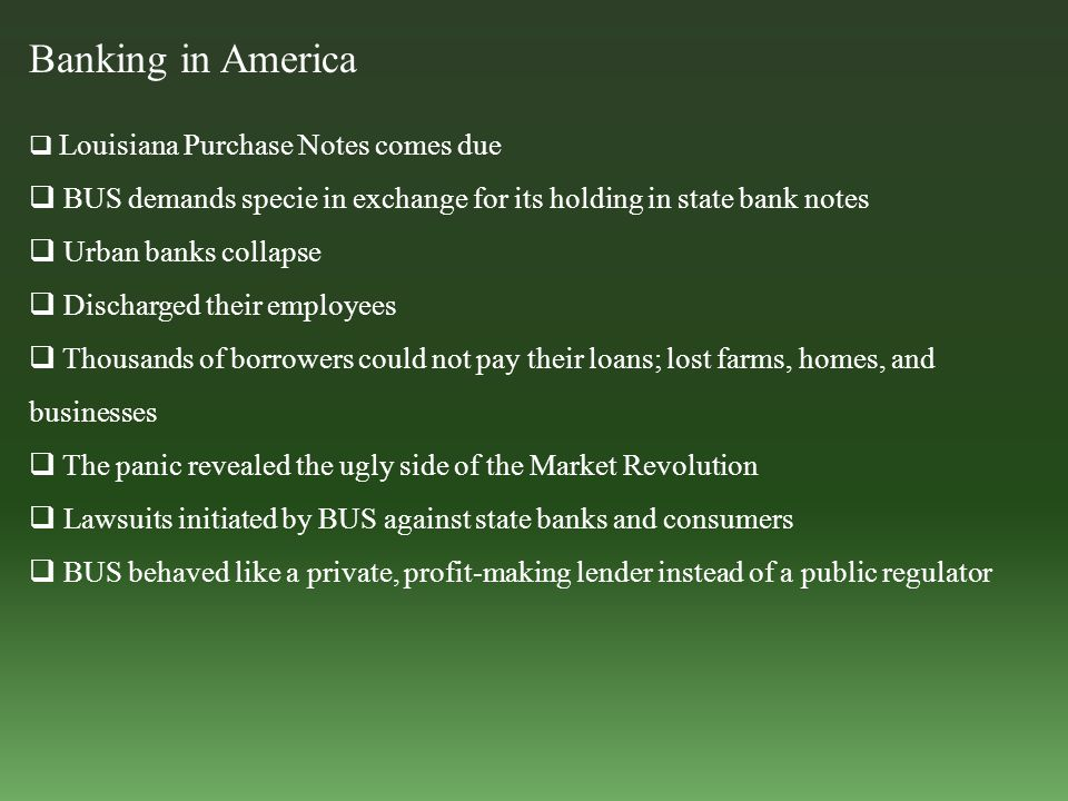 Banking in America  Louisiana Purchase Notes comes due  BUS demands specie in exchange for its holding in state bank notes  Urban banks collapse  Discharged their employees  Thousands of borrowers could not pay their loans; lost farms, homes, and businesses  The panic revealed the ugly side of the Market Revolution  Lawsuits initiated by BUS against state banks and consumers  BUS behaved like a private, profit-making lender instead of a public regulator