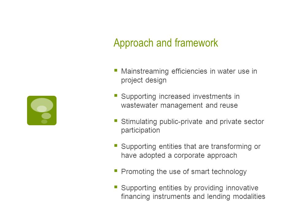 Approach and framework  Mainstreaming efficiencies in water use in project design  Supporting increased investments in wastewater management and reuse  Stimulating public-private and private sector participation  Supporting entities that are transforming or have adopted a corporate approach  Promoting the use of smart technology  Supporting entities by providing innovative financing instruments and lending modalities