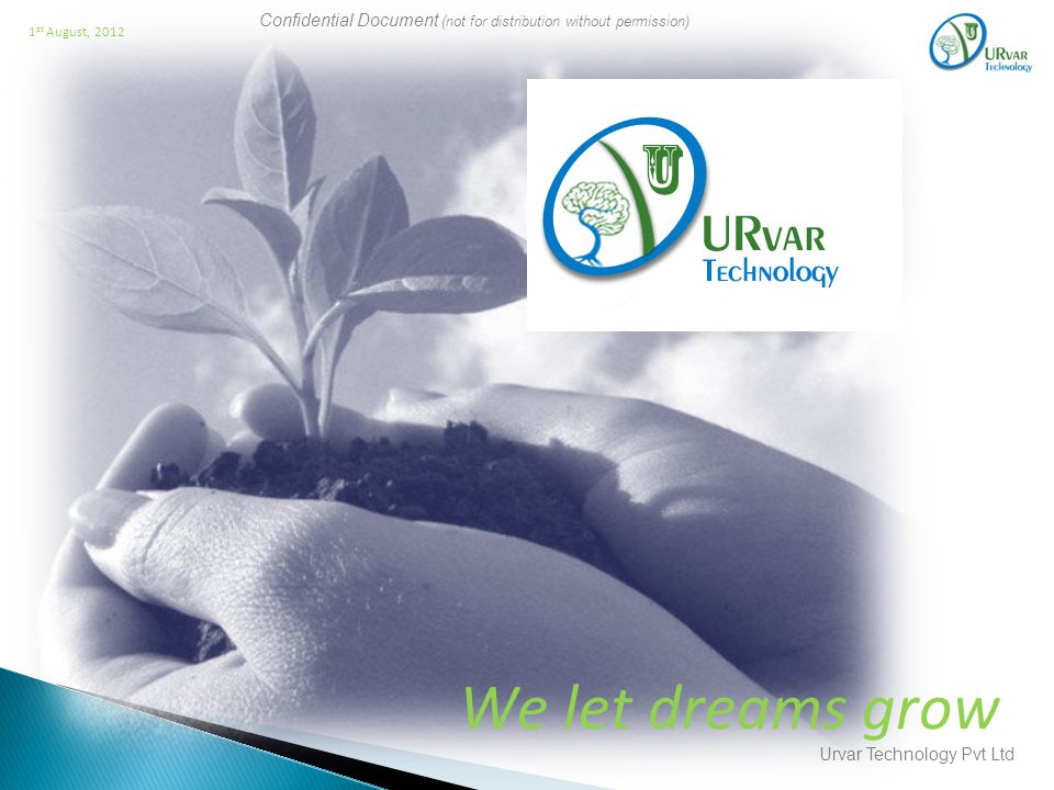 Confidential Document (not for distribution without permission) Urvar Technology Pvt Ltd 1 st August, 2012 We let dreams grow