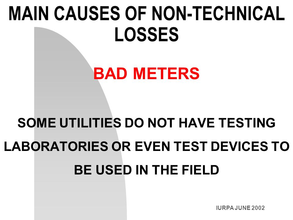 MAIN CAUSES OF NON-TECHNICAL LOSSES BAD METERS SOME UTILITIES DO NOT HAVE TESTING LABORATORIES OR EVEN TEST DEVICES TO BE USED IN THE FIELD