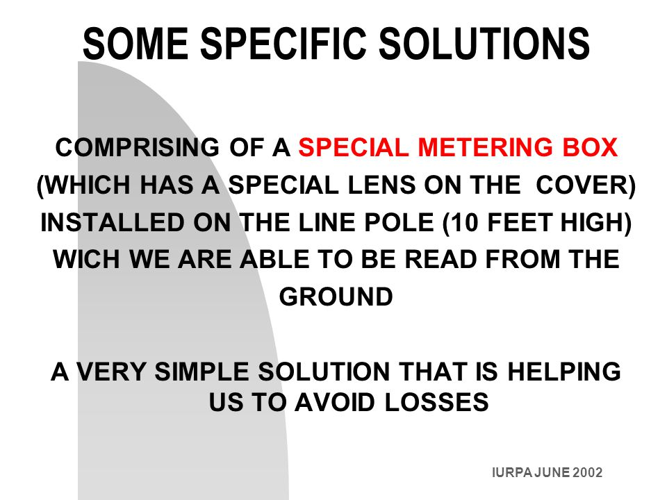 IURPA JUNE 2002 SOME SPECIFIC SOLUTIONS COMPRISING OF A SPECIAL METERING BOX (WHICH HAS A SPECIAL LENS ON THE COVER) INSTALLED ON THE LINE POLE (10 FEET HIGH) WICH WE ARE ABLE TO BE READ FROM THE GROUND A VERY SIMPLE SOLUTION THAT IS HELPING US TO AVOID LOSSES