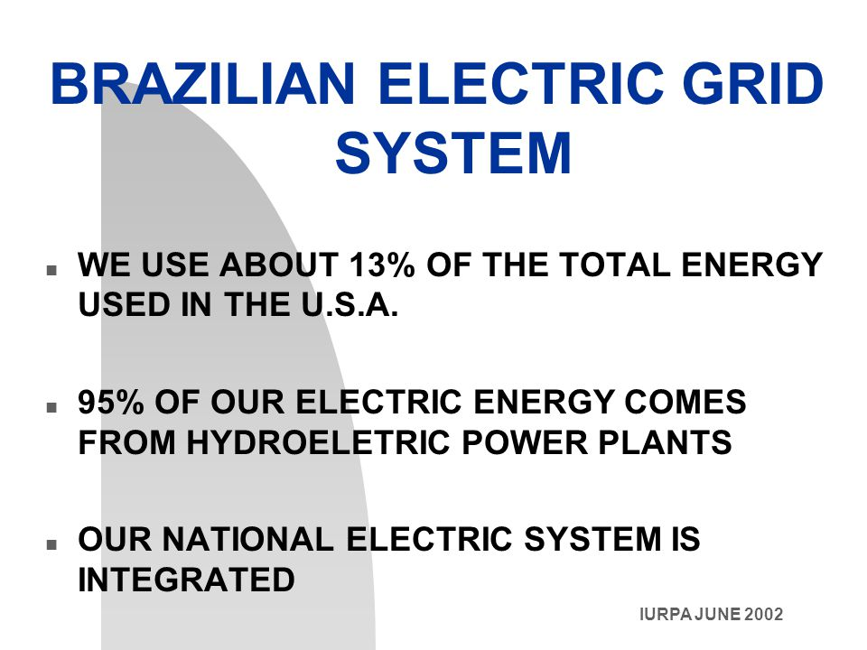 IURPA JUNE 2002 BRAZILIAN ELECTRIC GRID SYSTEM n WE USE ABOUT 13% OF THE TOTAL ENERGY USED IN THE U.S.A.