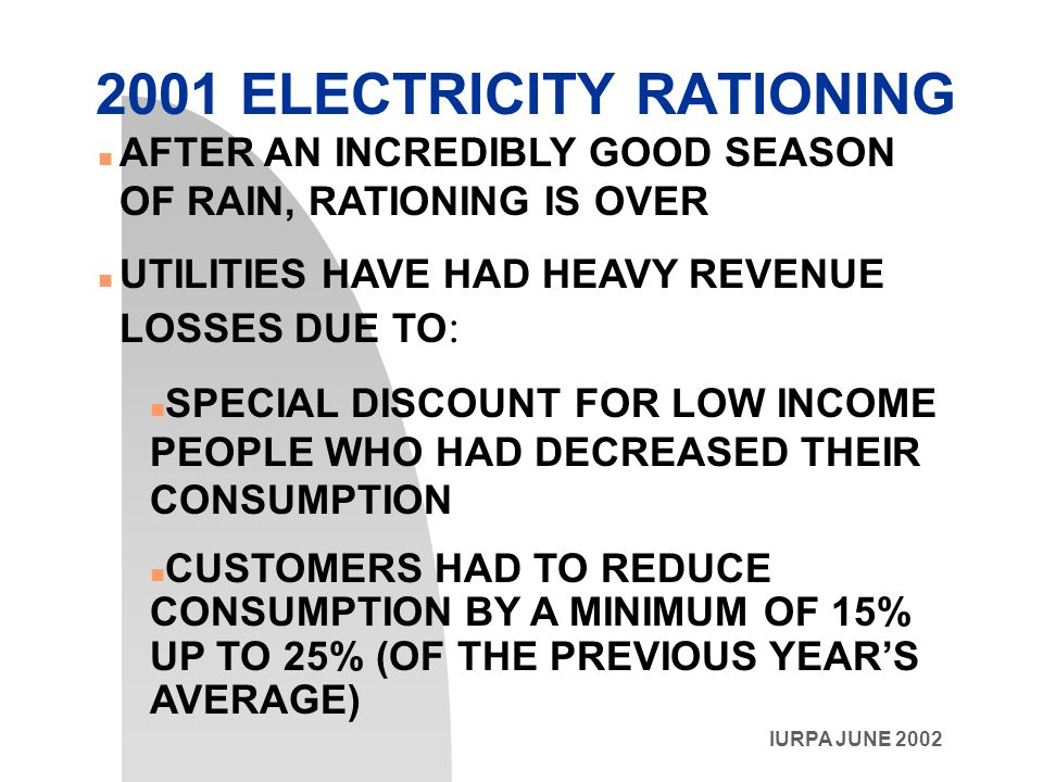 IURPA JUNE 2002 2001 ELECTRICITY RATIONING n AFTER AN INCREDIBLY GOOD SEASON OF RAIN, RATIONING IS OVER UTILITIES HAVE HAD HEAVY REVENUE LOSSES DUE TO : n SPECIAL DISCOUNT FOR LOW INCOME PEOPLE WHO HAD DECREASED THEIR CONSUMPTION CUSTOMERS HAD TO REDUCE CONSUMPTION BY A MINIMUM OF 15% UP TO 25% (OF THE PREVIOUS YEAR'S AVERAGE)
