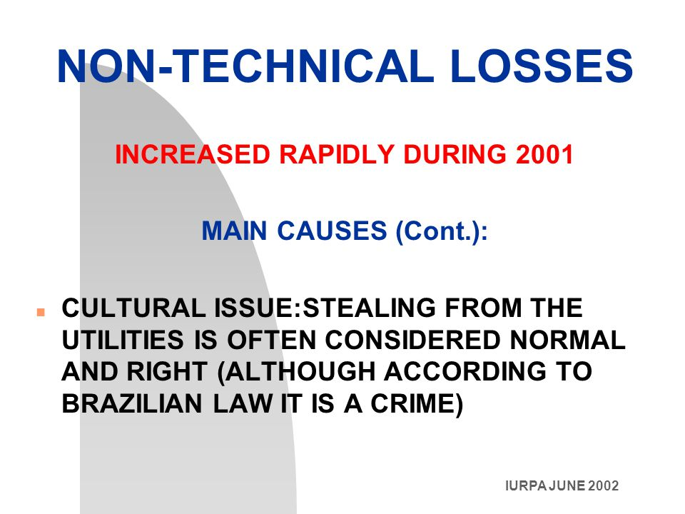 IURPA JUNE 2002 NON-TECHNICAL LOSSES INCREASED RAPIDLY DURING 2001 MAIN CAUSES (Cont.): n CULTURAL ISSUE:STEALING FROM THE UTILITIES IS OFTEN CONSIDERED NORMAL AND RIGHT (ALTHOUGH ACCORDING TO BRAZILIAN LAW IT IS A CRIME)