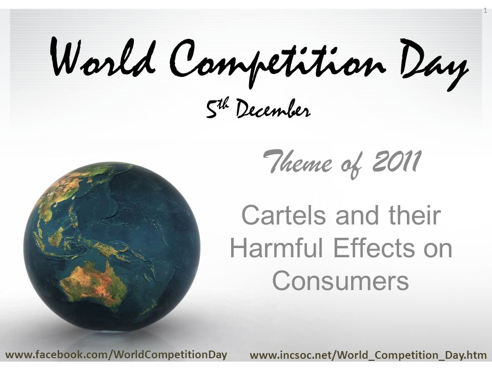 World Competition Day 5 th December Theme of 2011 Cartels and their Harmful Effects on Consumers www.facebook.com/WorldCompetitionDay www.incsoc.net/World_Competition_Day.htm 1