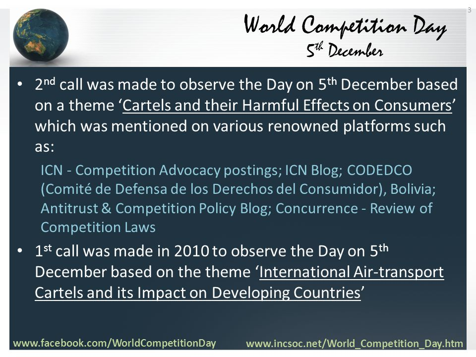 2 nd call was made to observe the Day on 5 th December based on a theme 'Cartels and their Harmful Effects on Consumers' which was mentioned on various renowned platforms such as: ICN - Competition Advocacy postings; ICN Blog; CODEDCO (Comité de Defensa de los Derechos del Consumidor), Bolivia; Antitrust & Competition Policy Blog; Concurrence - Review of Competition Laws 1 st call was made in 2010 to observe the Day on 5 th December based on the theme 'International Air-transport Cartels and its Impact on Developing Countries' World Competition Day 5 th December www.facebook.com/WorldCompetitionDay www.incsoc.net/World_Competition_Day.htm 3